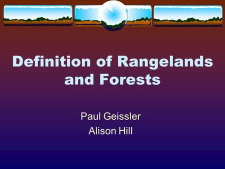 Definition of Rangelands and Forests Paul Geissler Alison Hill.