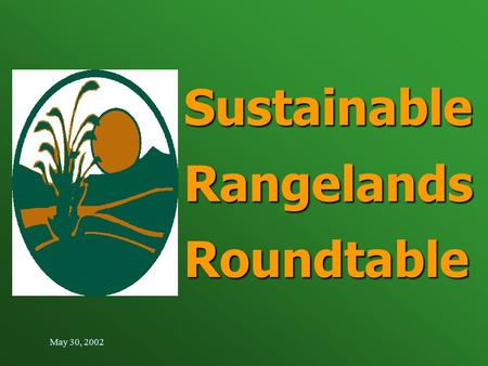 May 30, 2002 Sustainable Rangelands Roundtable. Purpose Today Introduce the Sustainable Rangelands Roundtable Introduce the Sustainable Rangelands Roundtable.