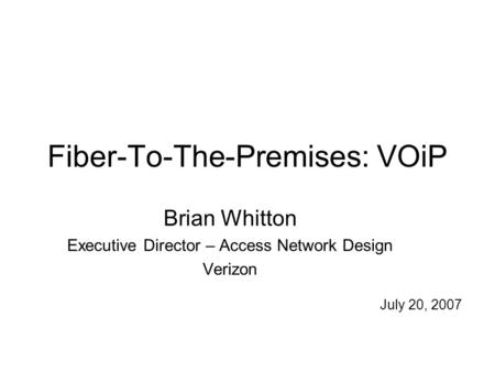Fiber-To-The-Premises: VOiP Brian Whitton Executive Director – Access Network Design Verizon July 20, 2007.