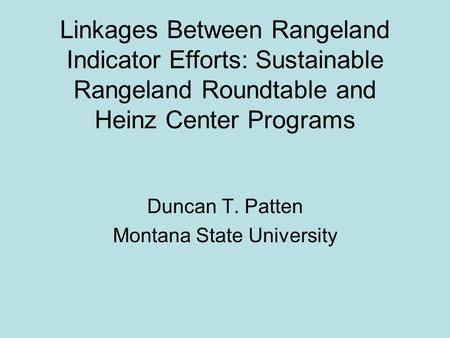 Linkages Between Rangeland Indicator Efforts: Sustainable Rangeland Roundtable and Heinz Center Programs Duncan T. Patten Montana State University.