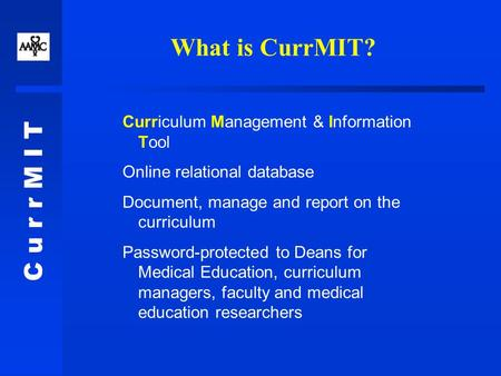C u r r M I T What is CurrMIT? Curriculum Management & Information Tool Online relational database Document, manage and report on the curriculum Password-protected.