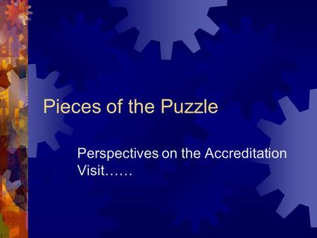 Pieces of the Puzzle Perspectives on the Accreditation Visit……