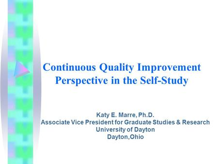 Continuous Quality Improvement Perspective in the Self-Study Katy E. Marre, Ph.D. Associate Vice President for Graduate Studies & Research University of.