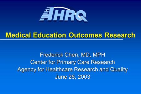 Medical Education Outcomes Research Frederick Chen, MD, MPH Center for Primary Care Research Agency for Healthcare Research and Quality June 26, 2003.