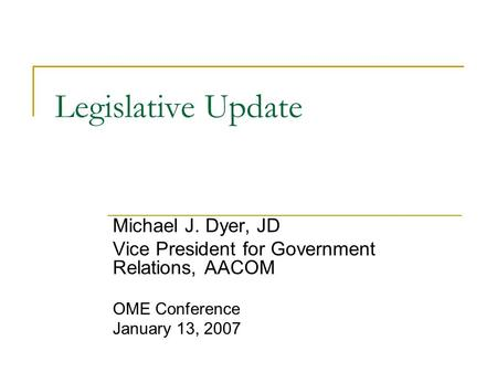 Legislative Update Michael J. Dyer, JD Vice President for Government Relations, AACOM OME Conference January 13, 2007.