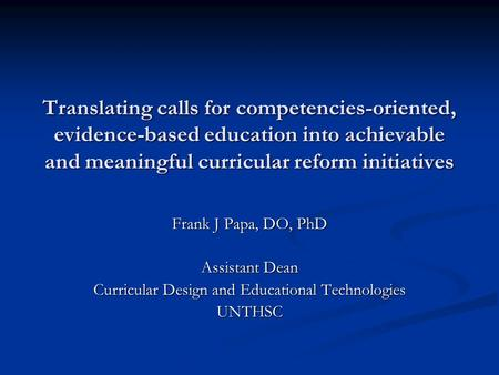 Translating calls for competencies-oriented, evidence-based education into achievable and meaningful curricular reform initiatives Frank J Papa, DO, PhD.