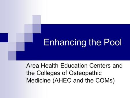 Enhancing the Pool Area Health Education Centers and the Colleges of Osteopathic Medicine (AHEC and the COMs)