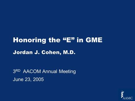 Honoring the E in GME Jordan J. Cohen, M.D. 3 RD AACOM Annual Meeting June 23, 2005.
