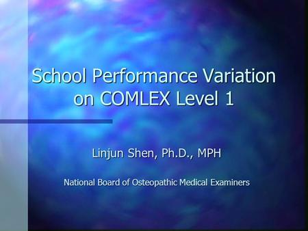 School Performance Variation on COMLEX Level 1 Linjun Shen, Ph.D., MPH National Board of Osteopathic Medical Examiners.