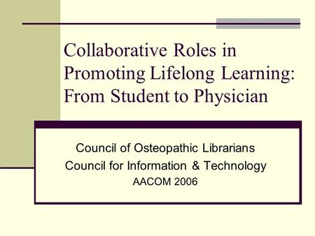 Collaborative Roles in Promoting Lifelong Learning: From Student to Physician Council of Osteopathic Librarians Council for Information & Technology AACOM.