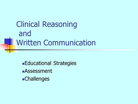 Clinical Reasoning and Written Communication Educational Strategies Assessment Challenges.
