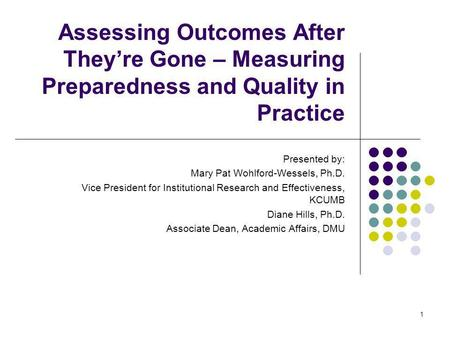 1 Assessing Outcomes After Theyre Gone – Measuring Preparedness and Quality in Practice Presented by: Mary Pat Wohlford-Wessels, Ph.D. Vice President for.