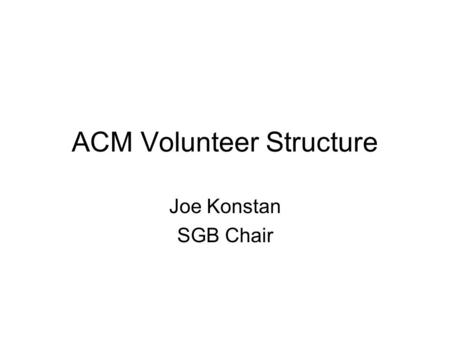 ACM Volunteer Structure Joe Konstan SGB Chair. Goals for this Session Overview of volunteer leadership structure for all of ACM –know where decisions.