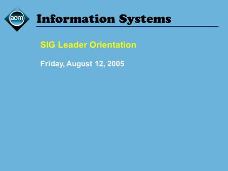 Information Systems SIG Leader Orientation Friday, August 12, 2005.