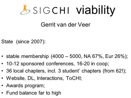 Viability Gerrit van der Veer State (since 2007): stable membership (4000 – 5000, NA 67%, Eur 26%); 10-12 sponsored conferences, 16-20 in coop; 36 local.