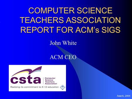 June 6, 2004 COMPUTER SCIENCE TEACHERS ASSOCIATION REPORT FOR ACMs SIGS John White ACM CEO.