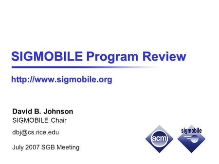 SIGMOBILE Program Review  David B. Johnson SIGMOBILE Chair cs.rice.edu July 2007 SGB Meeting.