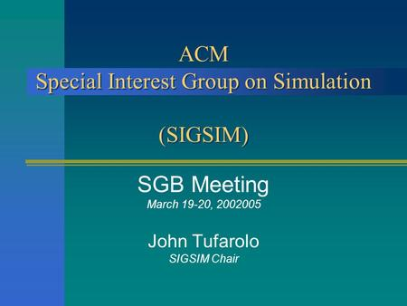 ACM Special Interest Group on Simulation (SIGSIM) SGB Meeting March 19-20, 2002005 John Tufarolo SIGSIM Chair.