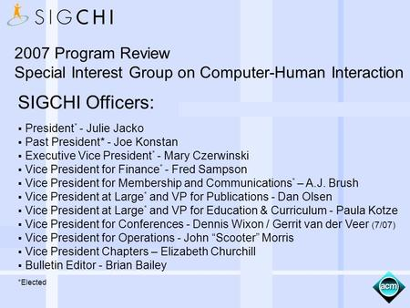 SIGCHI Officers: President * - Julie Jacko Past President* - Joe Konstan Executive Vice President * - Mary Czerwinski Vice President for Finance * - Fred.