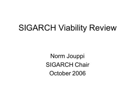 SIGARCH Viability Review Norm Jouppi SIGARCH Chair October 2006.