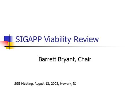 SIGAPP Viability Review Barrett Bryant, Chair SGB Meeting, August 13, 2005, Newark, NJ.