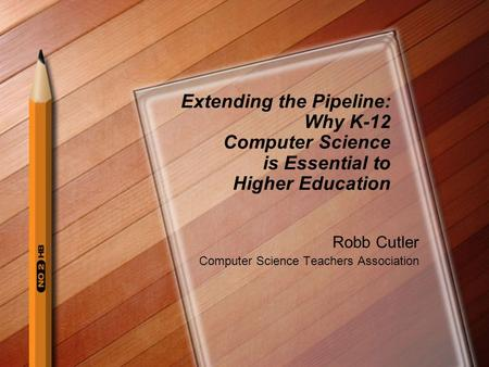 Extending the Pipeline: Why K-12 Computer Science is Essential to Higher Education Robb Cutler Computer Science Teachers Association.