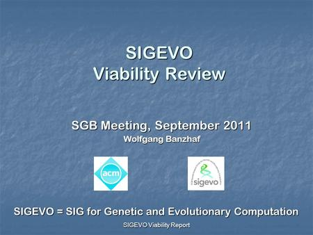 SIGEVO Viability Report SIGEVO Viability Review SGB Meeting, September 2011 Wolfgang Banzhaf SIGEVO = SIG for Genetic and Evolutionary Computation.