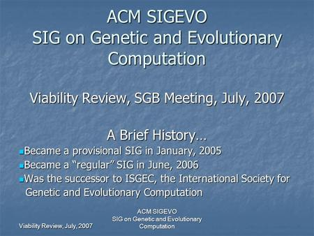 Viability Review, July, 2007 ACM SIGEVO SIG on Genetic and Evolutionary Computation ACM SIGEVO SIG on Genetic and Evolutionary Computation Viability Review,