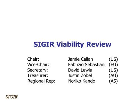 SIGIR Viability Review Chair: Jamie Callan(US) Vice-Chair: Fabrizio Sebastiani(EU) Secretary:David Lewis(US) Treasurer:Justin Zobel(AU) Regional Rep:Noriko.