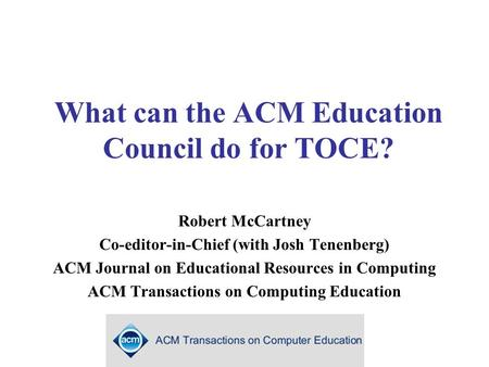What can the ACM Education Council do for TOCE? Robert McCartney Co-editor-in-Chief (with Josh Tenenberg) ACM Journal on Educational Resources in Computing.
