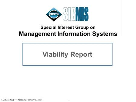 1 SGB Meeting Monday, February 5, 2007 Viability Report Special Interest Group on Management Information Systems.