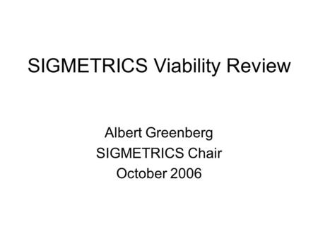 SIGMETRICS Viability Review Albert Greenberg SIGMETRICS Chair October 2006.
