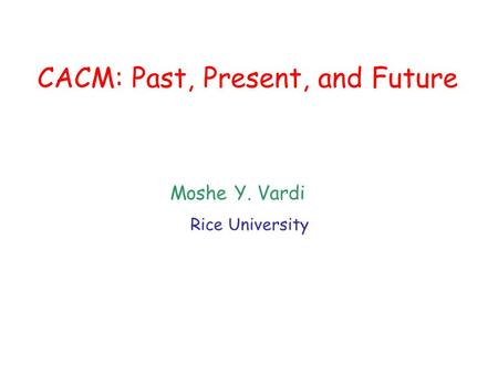 CACM: Past, Present, and Future Moshe Y. Vardi Rice University.
