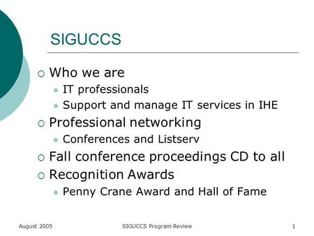 August 2005SIGUCCS Program Review1 SIGUCCS Who we are IT professionals Support and manage IT services in IHE Professional networking Conferences and Listserv.