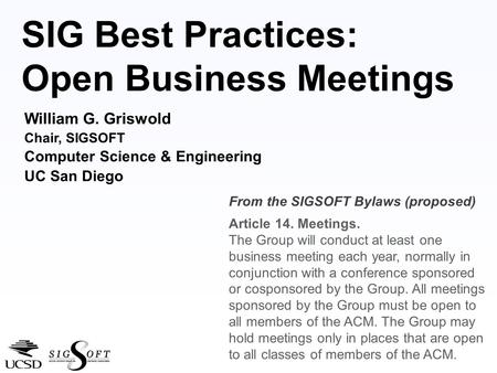 SIG Best Practices: Open Business Meetings William G. Griswold Chair, SIGSOFT Computer Science & Engineering UC San Diego From the SIGSOFT Bylaws (proposed)