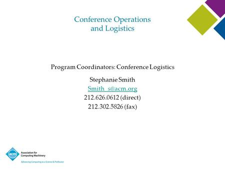 Conference Operations and Logistics Program Coordinators: Conference Logistics Stephanie Smith 212.626.0612 (direct) 212.302.5826 (fax)