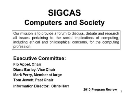 1 SIGCAS Computers and Society Executive Committee: Flo Appel, Chair Diana Burley, Vice Chair Mark Perry, Member at large Tom Jewett, Past Chair Information.