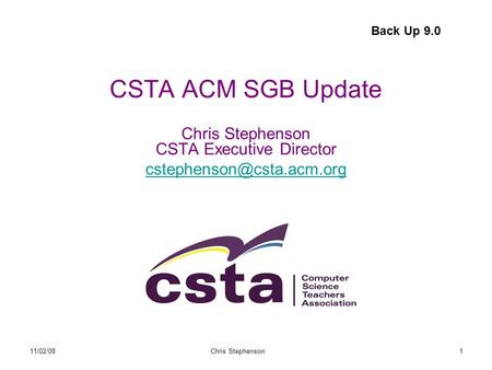 11/02/08Chris Stephenson1 CSTA ACM SGB Update Chris Stephenson CSTA Executive Director  Back Up 9.0.
