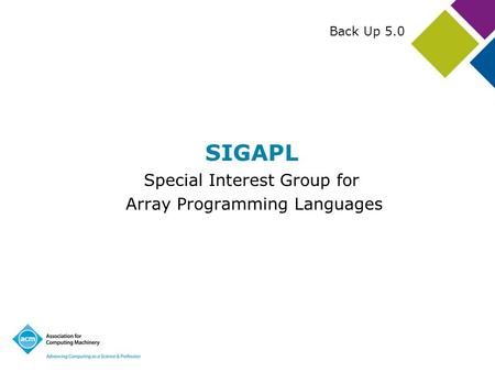 SIGAPL Special Interest Group for Array Programming Languages Back Up 5.0.