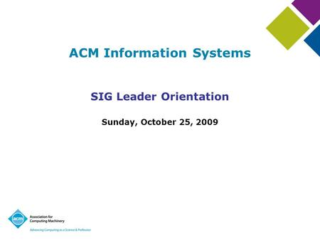 ACM Information Systems SIG Leader Orientation Sunday, October 25, 2009.