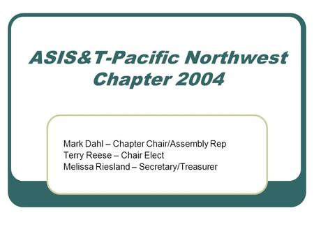 ASIS&T-Pacific Northwest Chapter 2004 Mark Dahl – Chapter Chair/Assembly Rep Terry Reese – Chair Elect Melissa Riesland – Secretary/Treasurer.