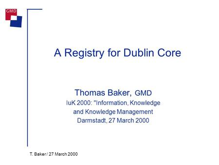 T. Baker / 27 March 2000 A Registry for Dublin Core Thomas Baker, GMD IuK 2000: Information, Knowledge and Knowledge Management Darmstadt, 27 March 2000.