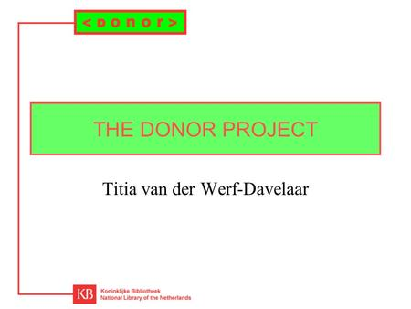 THE DONOR PROJECT Titia van der Werf-Davelaar. Project Financed by: Innovation of Scientific Information Provision (IWI) Duration: –phase 1: 1 may 1998.