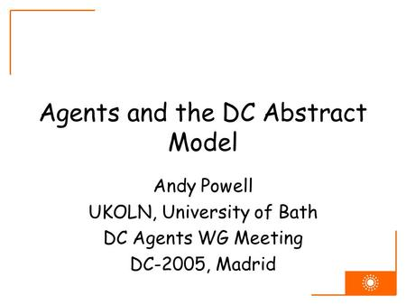Agents and the DC Abstract Model Andy Powell UKOLN, University of Bath DC Agents WG Meeting DC-2005, Madrid.
