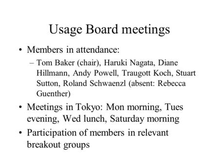 Usage Board meetings Members in attendance: –Tom Baker (chair), Haruki Nagata, Diane Hillmann, Andy Powell, Traugott Koch, Stuart Sutton, Roland Schwaenzl.
