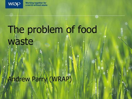 The problem of food waste Andrew Parry (WRAP)