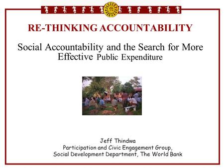 RE-THINKING ACCOUNTABILITY Social Accountability and the Search for More Effective Public Expenditure Jeff Thindwa Participation and Civic Engagement.