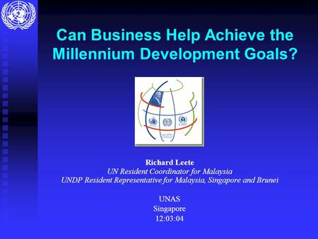 Can Business Help Achieve the Millennium Development Goals? Richard Leete UN Resident Coordinator for Malaysia UNDP Resident Representative for Malaysia,