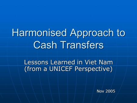 Harmonised Approach to Cash Transfers Lessons Learned in Viet Nam (from a UNICEF Perspective) Nov 2005.
