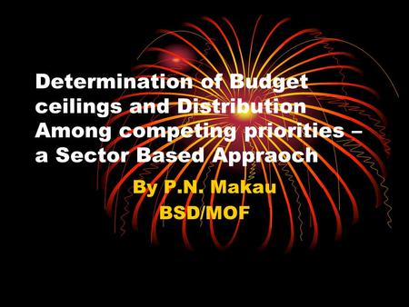 Determination of Budget ceilings and Distribution Among competing priorities – a Sector Based Appraoch By P.N. Makau BSD/MOF.